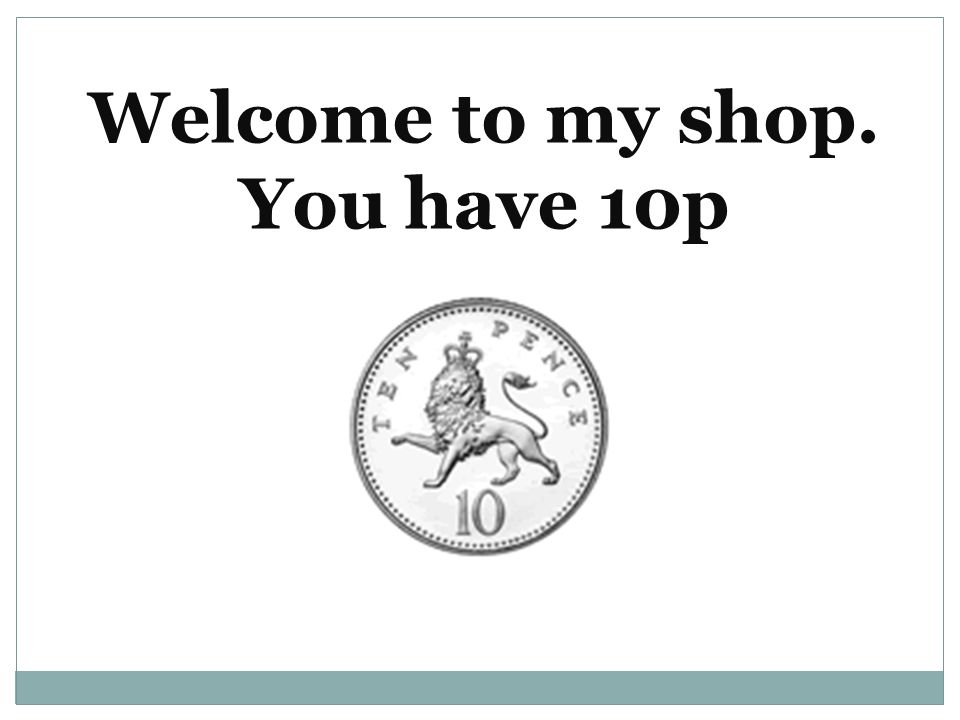 Welcome to my shop. You have 10p