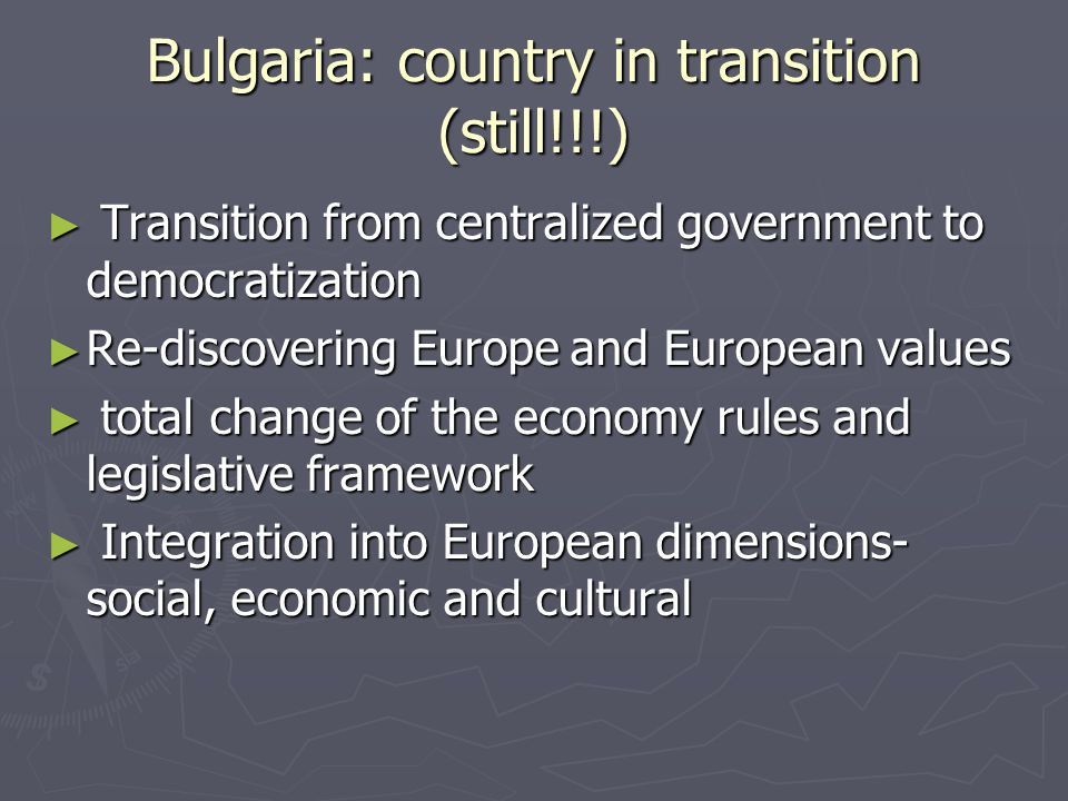 Bulgaria: country in transition (still!!!) Transition from centralized government to democratization Transition from centralized government to democratization Re-discovering Europe and European values Re-discovering Europe and European values total change of the economy rules and legislative framework total change of the economy rules and legislative framework Integration into European dimensions- social, economic and cultural Integration into European dimensions- social, economic and cultural