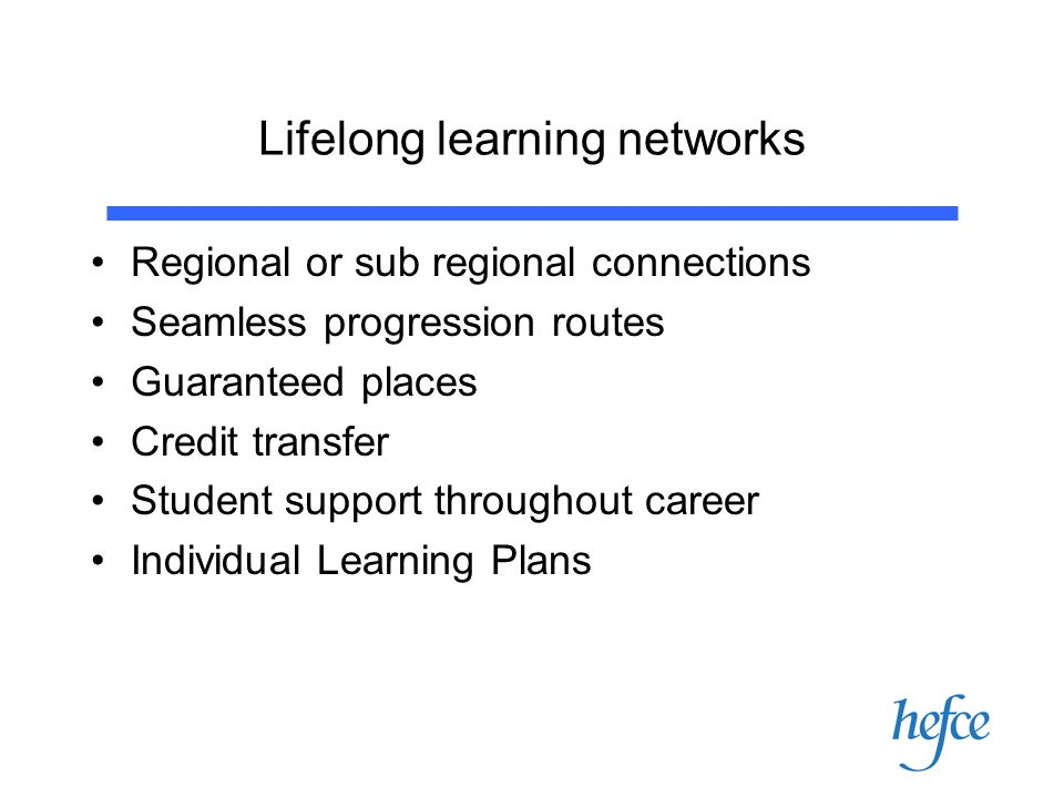 Lifelong learning networks Regional or sub regional connections Seamless progression routes Guaranteed places Credit transfer Student support throughout career Individual Learning Plans