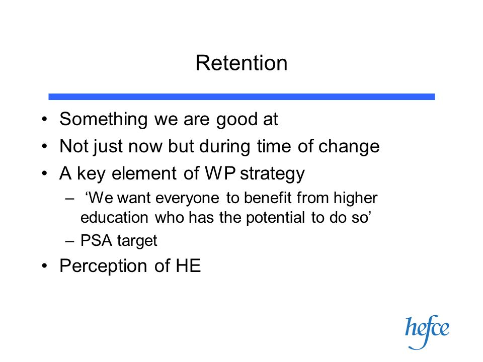 Retention Something we are good at Not just now but during time of change A key element of WP strategy – We want everyone to benefit from higher education who has the potential to do so –PSA target Perception of HE