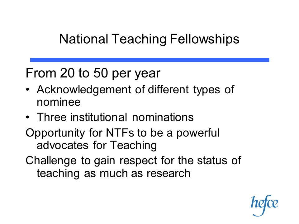 National Teaching Fellowships From 20 to 50 per year Acknowledgement of different types of nominee Three institutional nominations Opportunity for NTFs to be a powerful advocates for Teaching Challenge to gain respect for the status of teaching as much as research