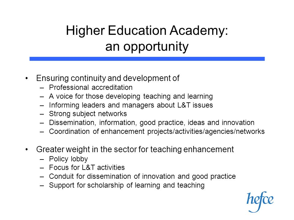 Higher Education Academy: an opportunity Ensuring continuity and development of –Professional accreditation –A voice for those developing teaching and learning –Informing leaders and managers about L&T issues –Strong subject networks –Dissemination, information, good practice, ideas and innovation –Coordination of enhancement projects/activities/agencies/networks Greater weight in the sector for teaching enhancement –Policy lobby –Focus for L&T activities –Conduit for dissemination of innovation and good practice –Support for scholarship of learning and teaching