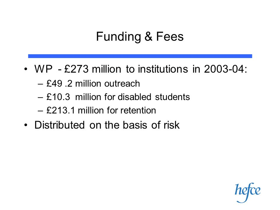 Funding & Fees WP - £273 million to institutions in 2003-04: –£49.2 million outreach –£10.3 million for disabled students –£213.1 million for retention Distributed on the basis of risk