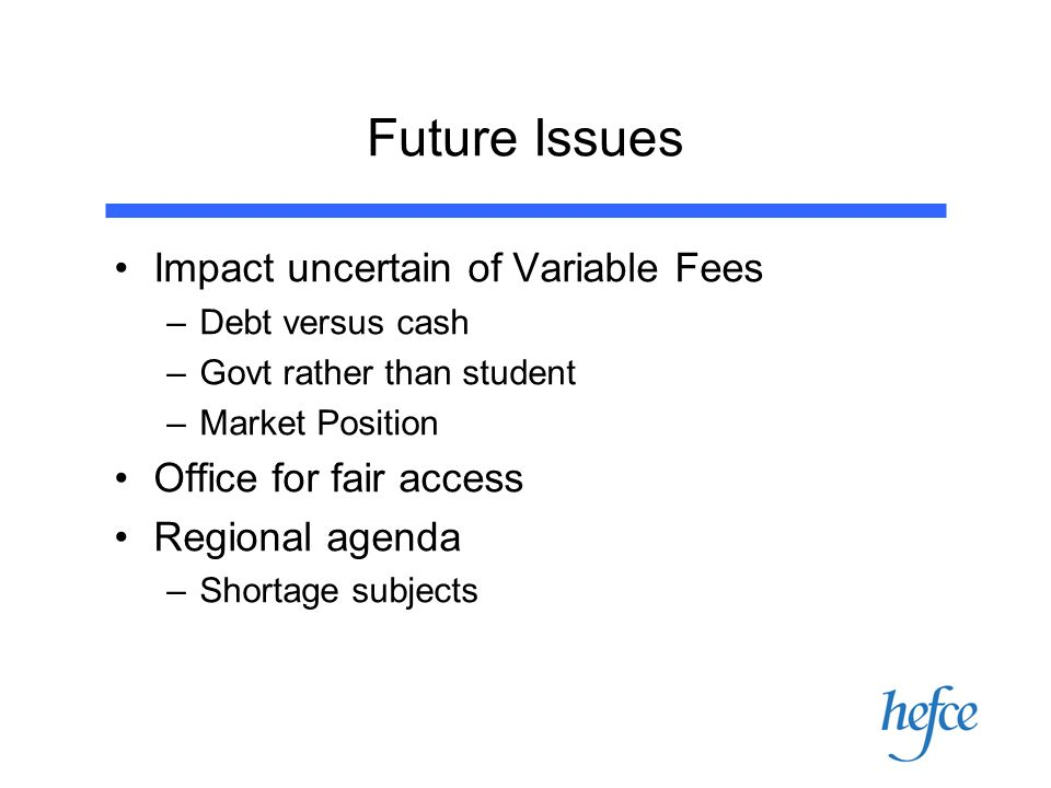 Future Issues Impact uncertain of Variable Fees –Debt versus cash –Govt rather than student –Market Position Office for fair access Regional agenda –Shortage subjects