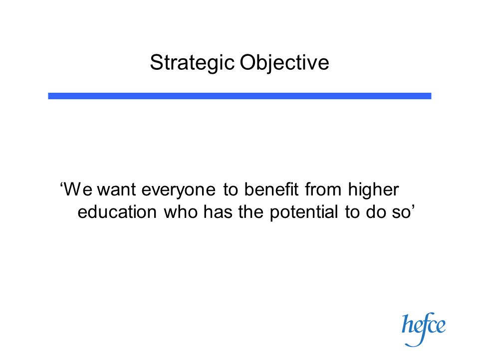 Strategic Objective We want everyone to benefit from higher education who has the potential to do so