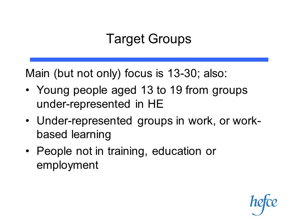 Target Groups Main (but not only) focus is 13-30; also: Young people aged 13 to 19 from groups under-represented in HE Under-represented groups in work, or work- based learning People not in training, education or employment