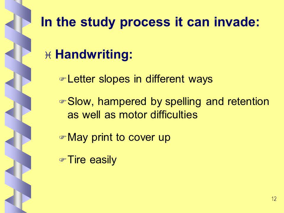 11 In the study process it can invade: i Spelling: F May restrain writing of creative thoughts F Simple word use as a defence F May affect how the tutor perceives the student and evaluates work F Basic spelling rules forgotten or not applied F Reversals, substitution, foreshortening, addition to words F Dictionary problems