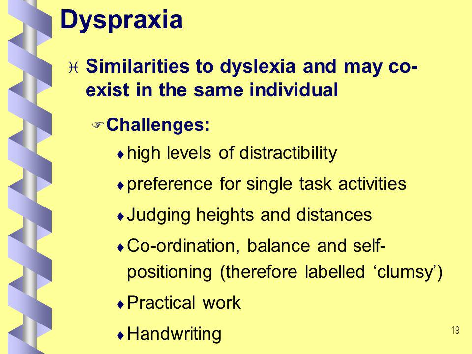 18 Dyspraxia i Similarities to dyslexia and may co- exist in the same individual F Challenges: high levels of distractibility preference for single task activities Judging heights and distances Co-ordination, balance and self- positioning (therefore labelled clumsy) Practical work Handwriting
