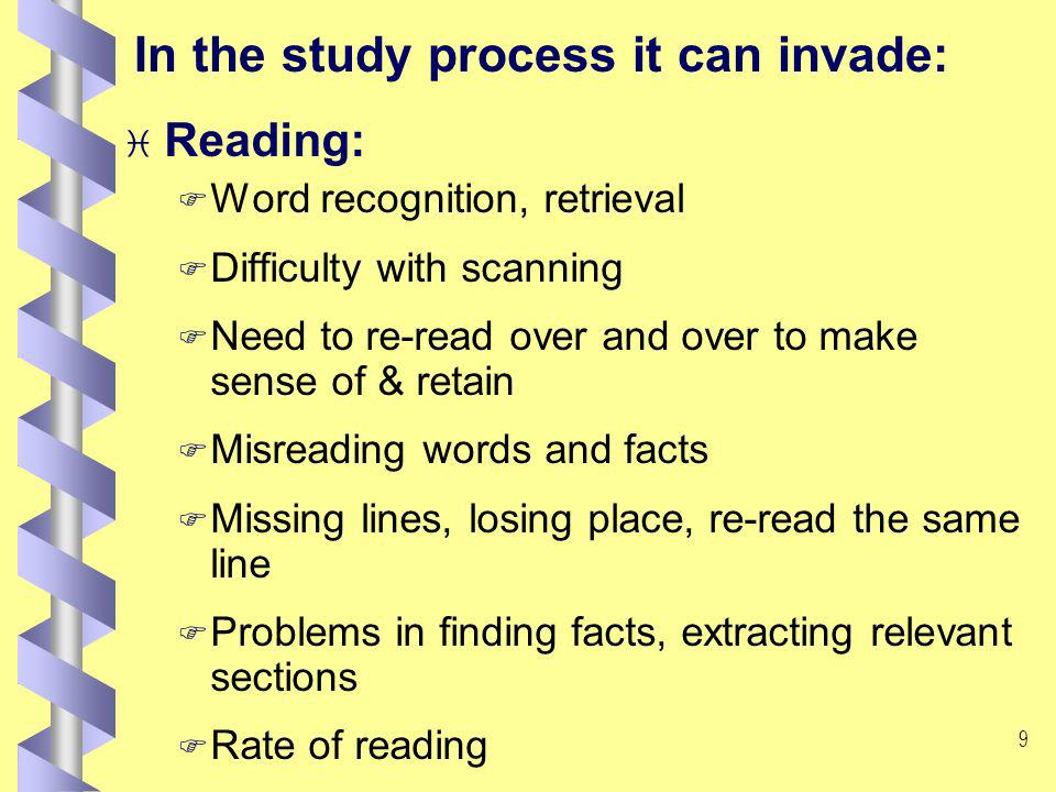 8 In the study process it can invade: i Memory F Retaining information long enough to record F Following instructions in practical sessions F Forgetting information learnt (especially under stress and time constraint) F Forgetting time, place, day for appointments F Word retrieval in group/individual oral presentation