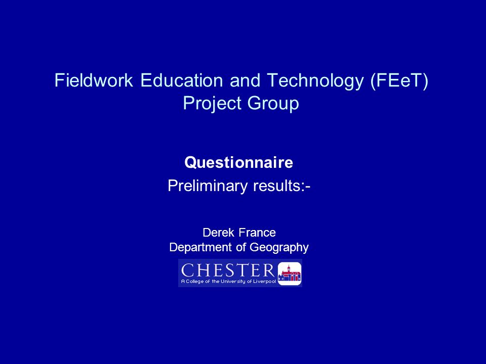 Fieldwork Education and Technology (FEeT) Project Group Questionnaire Preliminary results:- Derek France Department of Geography