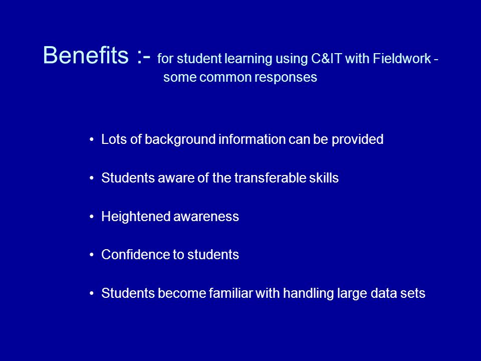 Benefits :- for student learning using C&IT with Fieldwork - some common responses Lots of background information can be provided Students aware of the transferable skills Heightened awareness Confidence to students Students become familiar with handling large data sets