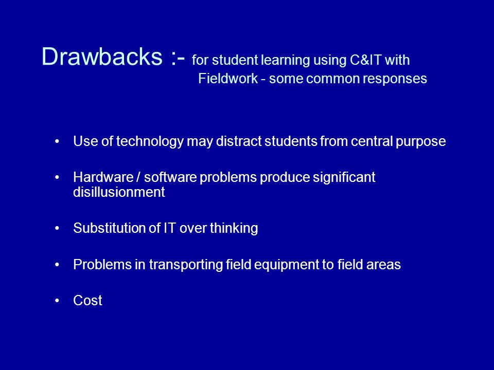 Drawbacks :- for student learning using C&IT with Fieldwork - some common responses Use of technology may distract students from central purpose Hardware / software problems produce significant disillusionment Substitution of IT over thinking Problems in transporting field equipment to field areas Cost