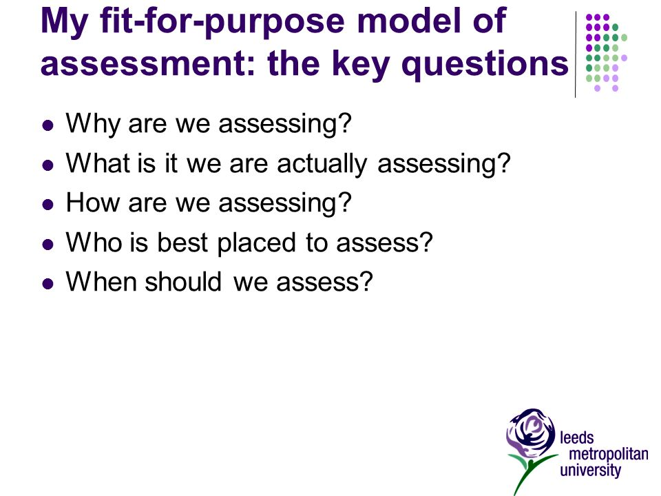 My fit-for-purpose model of assessment: the key questions Why are we assessing.