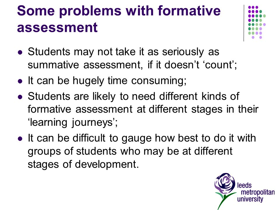 Some problems with formative assessment Students may not take it as seriously as summative assessment, if it doesnt count; It can be hugely time consuming; Students are likely to need different kinds of formative assessment at different stages in their learning journeys; It can be difficult to gauge how best to do it with groups of students who may be at different stages of development.