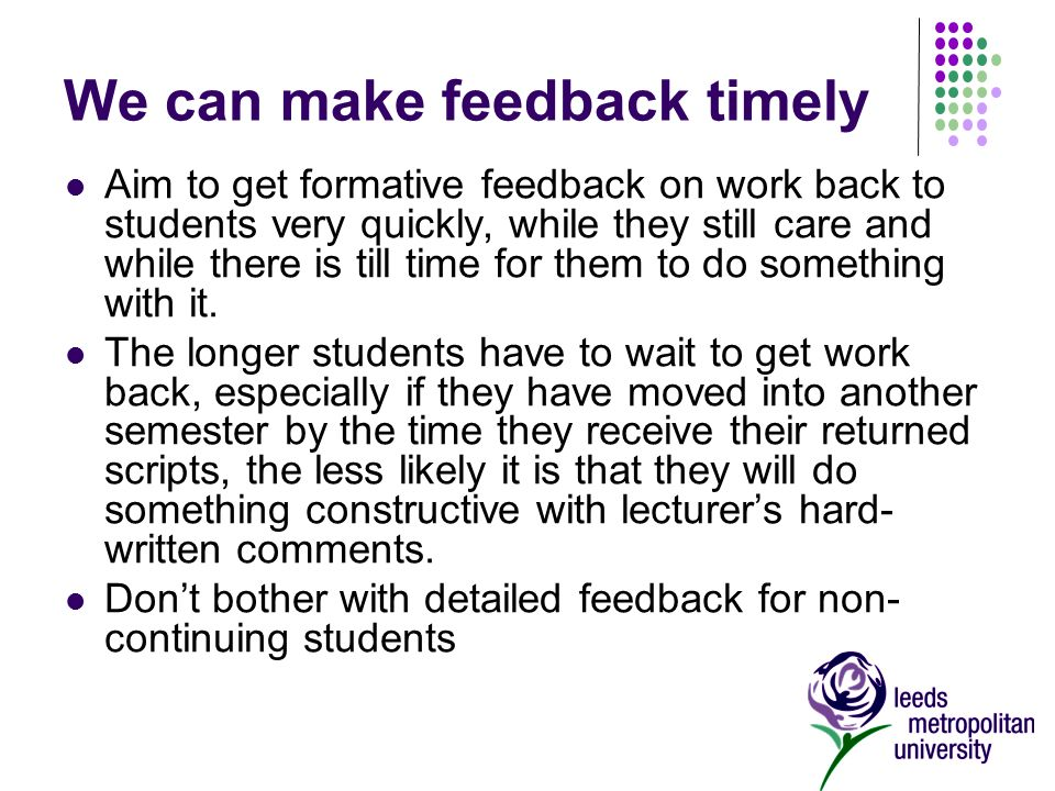 We can make feedback timely Aim to get formative feedback on work back to students very quickly, while they still care and while there is till time for them to do something with it.