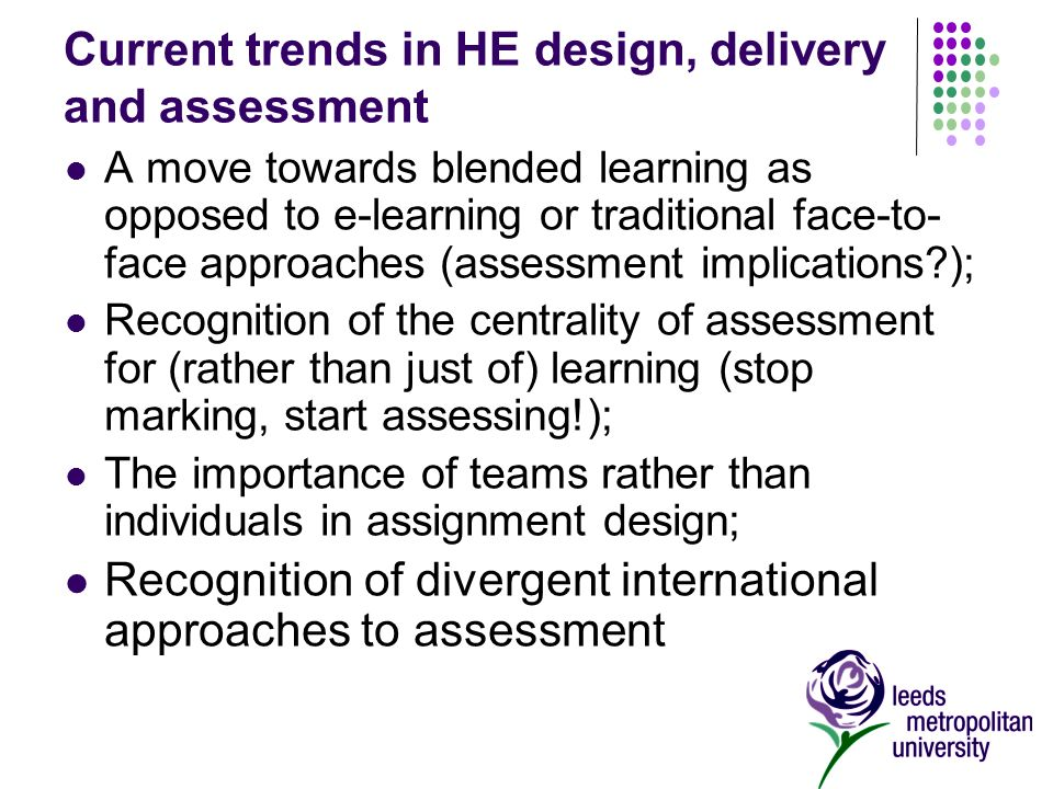 Current trends in HE design, delivery and assessment A move towards blended learning as opposed to e-learning or traditional face-to- face approaches (assessment implications ); Recognition of the centrality of assessment for (rather than just of) learning (stop marking, start assessing!); The importance of teams rather than individuals in assignment design; Recognition of divergent international approaches to assessment