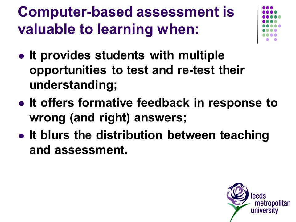 Computer-based assessment is valuable to learning when: It provides students with multiple opportunities to test and re-test their understanding; It offers formative feedback in response to wrong (and right) answers; It blurs the distribution between teaching and assessment.