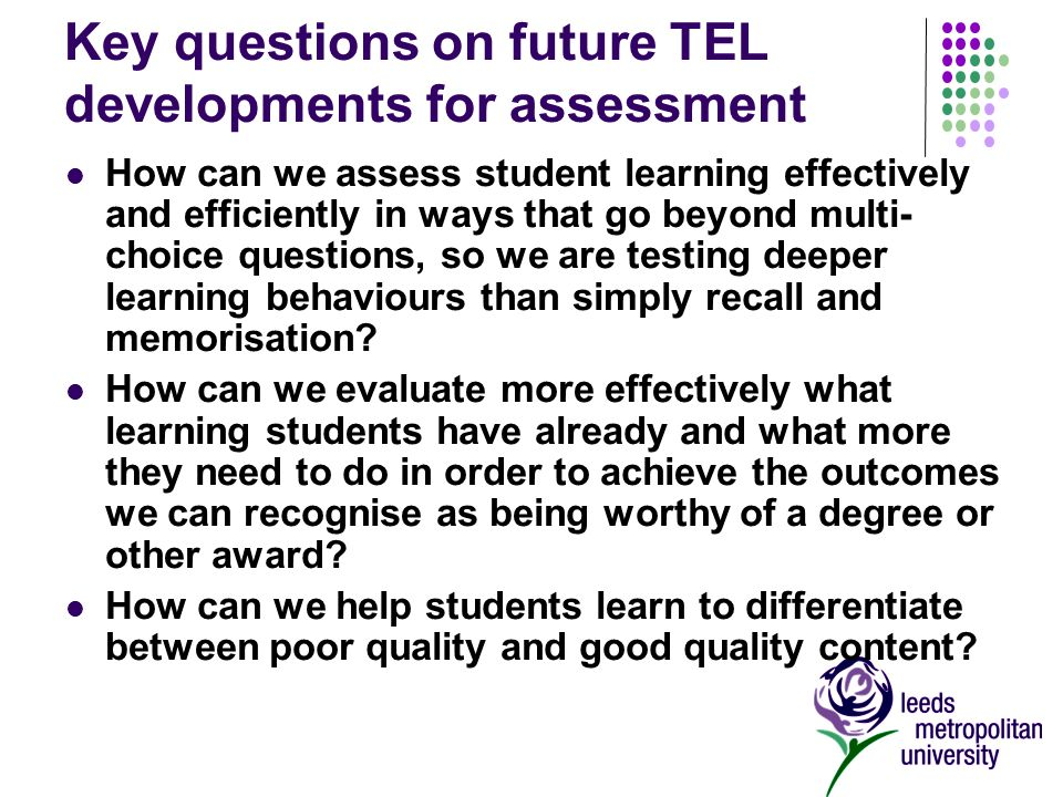 Key questions on future TEL developments for assessment How can we assess student learning effectively and efficiently in ways that go beyond multi- choice questions, so we are testing deeper learning behaviours than simply recall and memorisation.