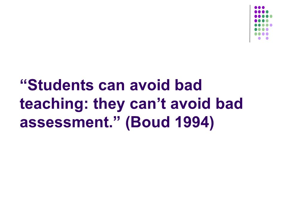 Students can avoid bad teaching: they cant avoid bad assessment. (Boud 1994)