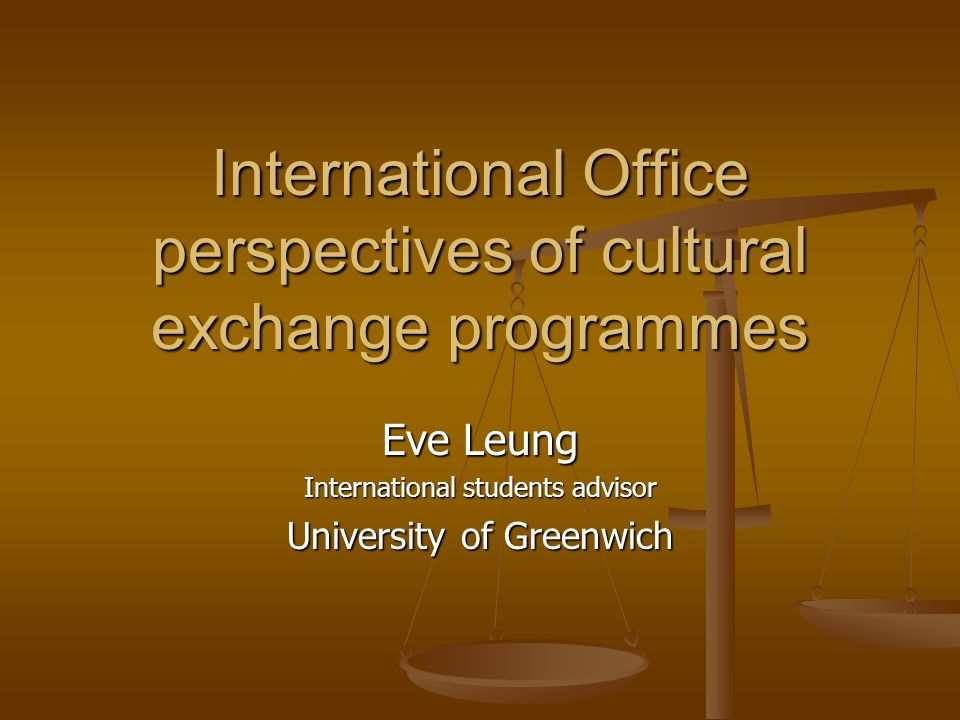 International Office perspectives of cultural exchange programmes Eve Leung International students advisor University of Greenwich