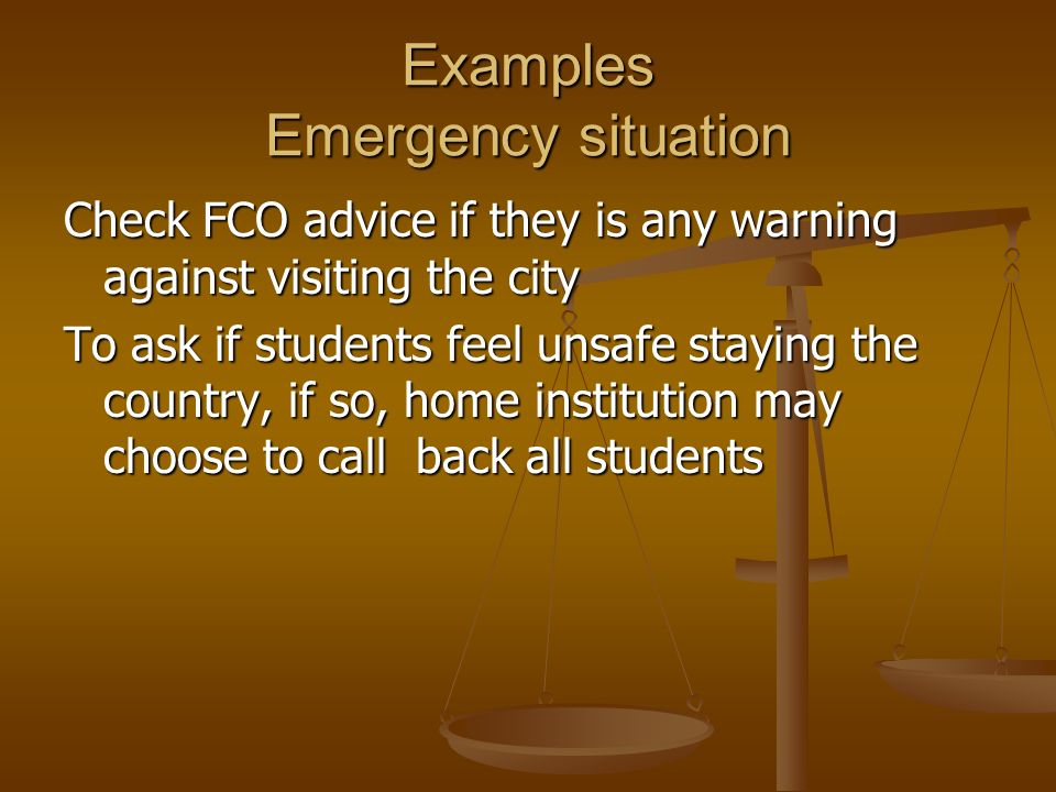 Examples Emergency situation Check FCO advice if they is any warning against visiting the city To ask if students feel unsafe staying the country, if so, home institution may choose to call back all students