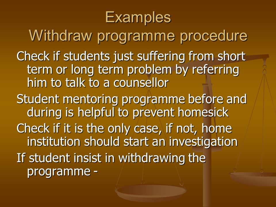 Examples Withdraw programme procedure Check if students just suffering from short term or long term problem by referring him to talk to a counsellor Student mentoring programme before and during is helpful to prevent homesick Check if it is the only case, if not, home institution should start an investigation If student insist in withdrawing the programme -