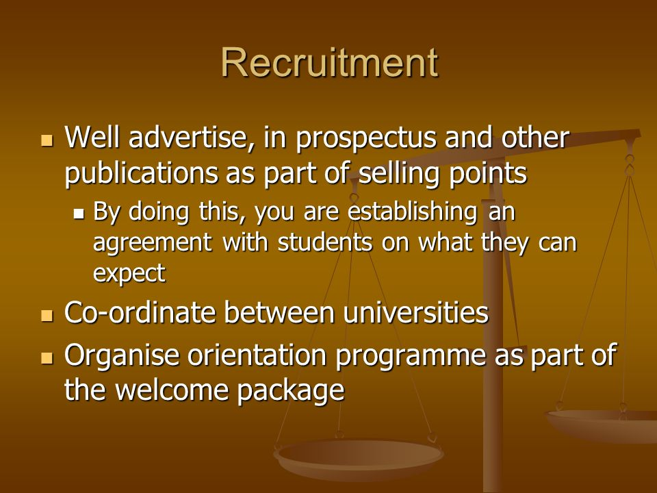 Recruitment Well advertise, in prospectus and other publications as part of selling points Well advertise, in prospectus and other publications as part of selling points By doing this, you are establishing an agreement with students on what they can expect By doing this, you are establishing an agreement with students on what they can expect Co-ordinate between universities Co-ordinate between universities Organise orientation programme as part of the welcome package Organise orientation programme as part of the welcome package