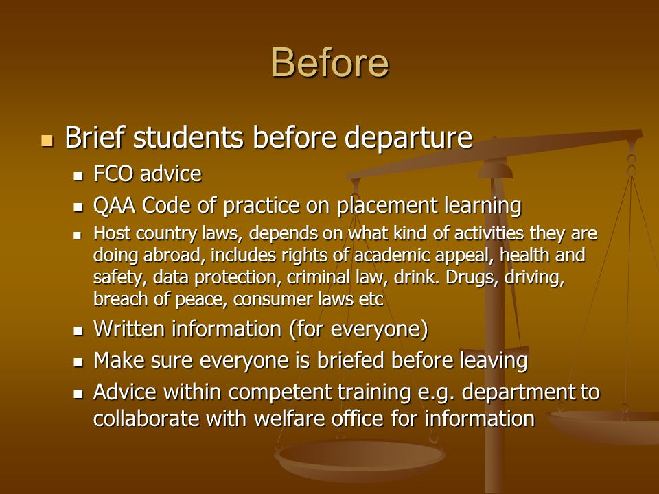 Before Brief students before departure Brief students before departure FCO advice FCO advice QAA Code of practice on placement learning QAA Code of practice on placement learning Host country laws, depends on what kind of activities they are doing abroad, includes rights of academic appeal, health and safety, data protection, criminal law, drink.