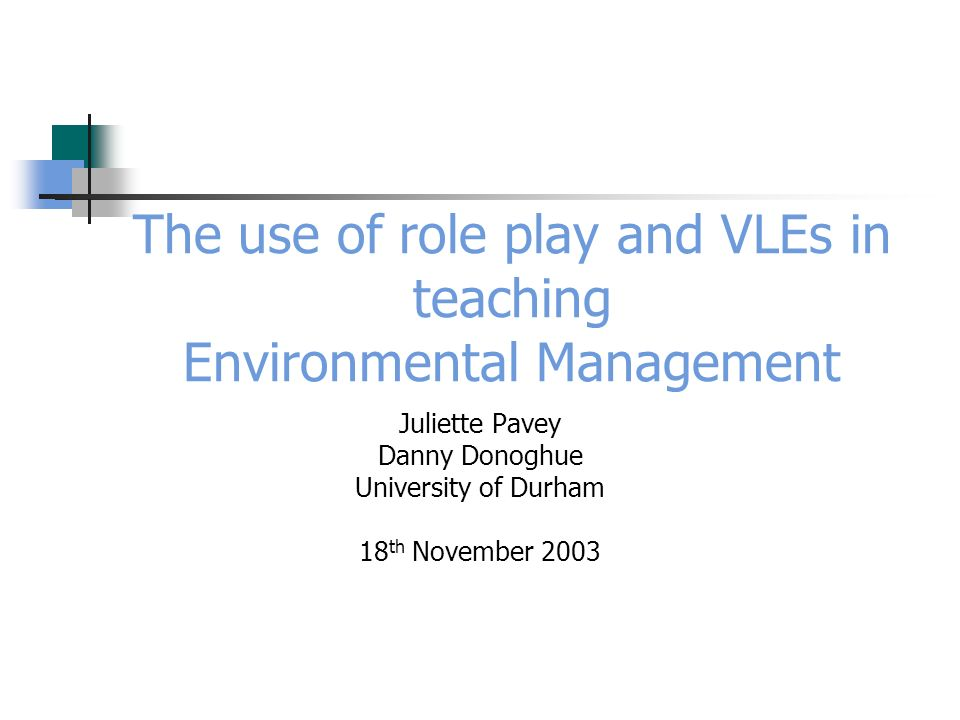 The use of role play and VLEs in teaching Environmental Management Juliette Pavey Danny Donoghue University of Durham 18 th November 2003