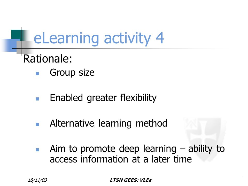 LTSN GEES: VLEs18/11/03 eLearning activity 4 Rationale: Group size Enabled greater flexibility Alternative learning method Aim to promote deep learning – ability to access information at a later time