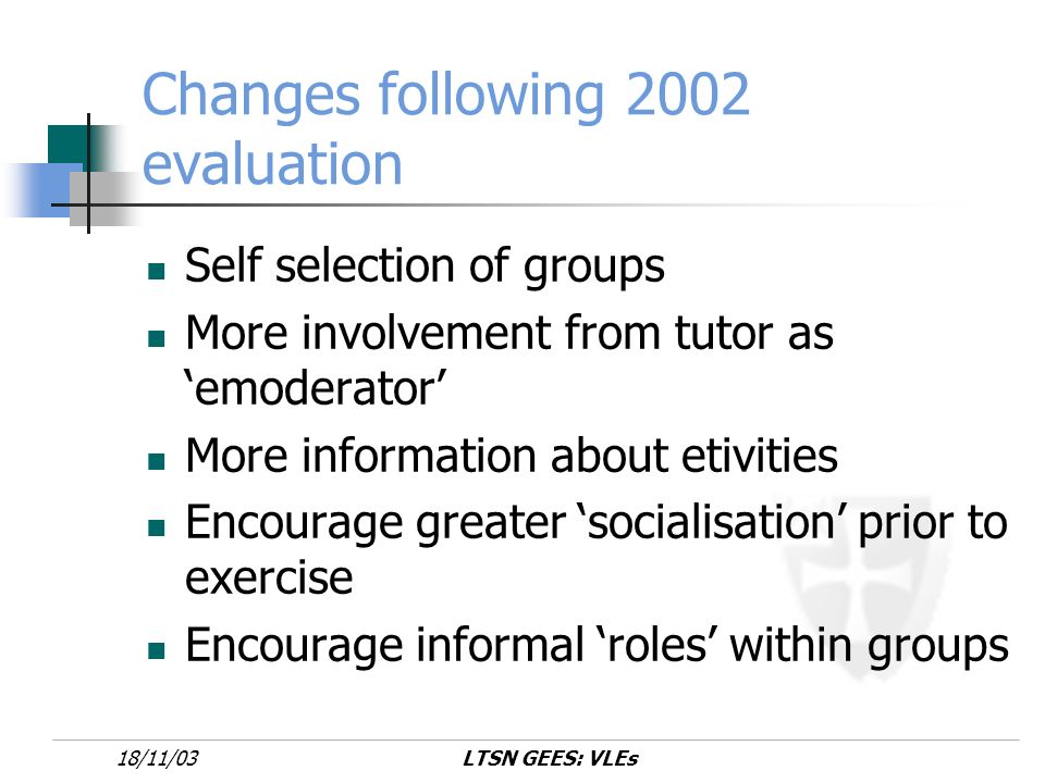 LTSN GEES: VLEs18/11/03 Changes following 2002 evaluation Self selection of groups More involvement from tutor as emoderator More information about etivities Encourage greater socialisation prior to exercise Encourage informal roles within groups
