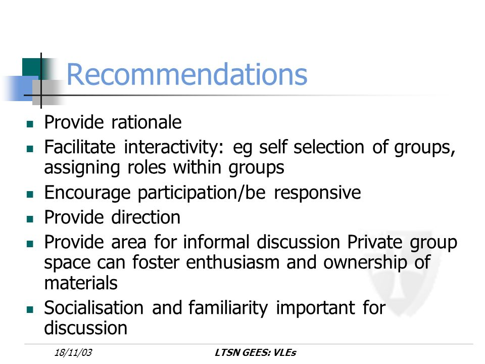 LTSN GEES: VLEs18/11/03 Recommendations Provide rationale Facilitate interactivity: eg self selection of groups, assigning roles within groups Encourage participation/be responsive Provide direction Provide area for informal discussion Private group space can foster enthusiasm and ownership of materials Socialisation and familiarity important for discussion