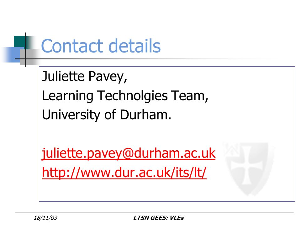 LTSN GEES: VLEs18/11/03 Contact details Juliette Pavey, Learning Technolgies Team, University of Durham.