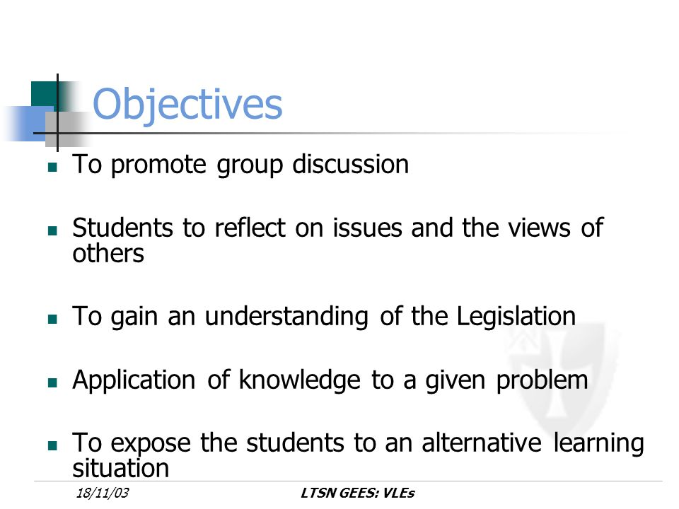LTSN GEES: VLEs18/11/03 Objectives To promote group discussion Students to reflect on issues and the views of others To gain an understanding of the Legislation Application of knowledge to a given problem To expose the students to an alternative learning situation
