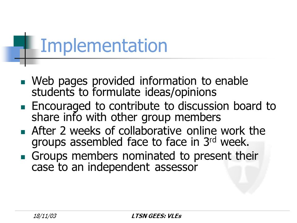 LTSN GEES: VLEs18/11/03 Implementation Web pages provided information to enable students to formulate ideas/opinions Encouraged to contribute to discussion board to share info with other group members After 2 weeks of collaborative online work the groups assembled face to face in 3 rd week.