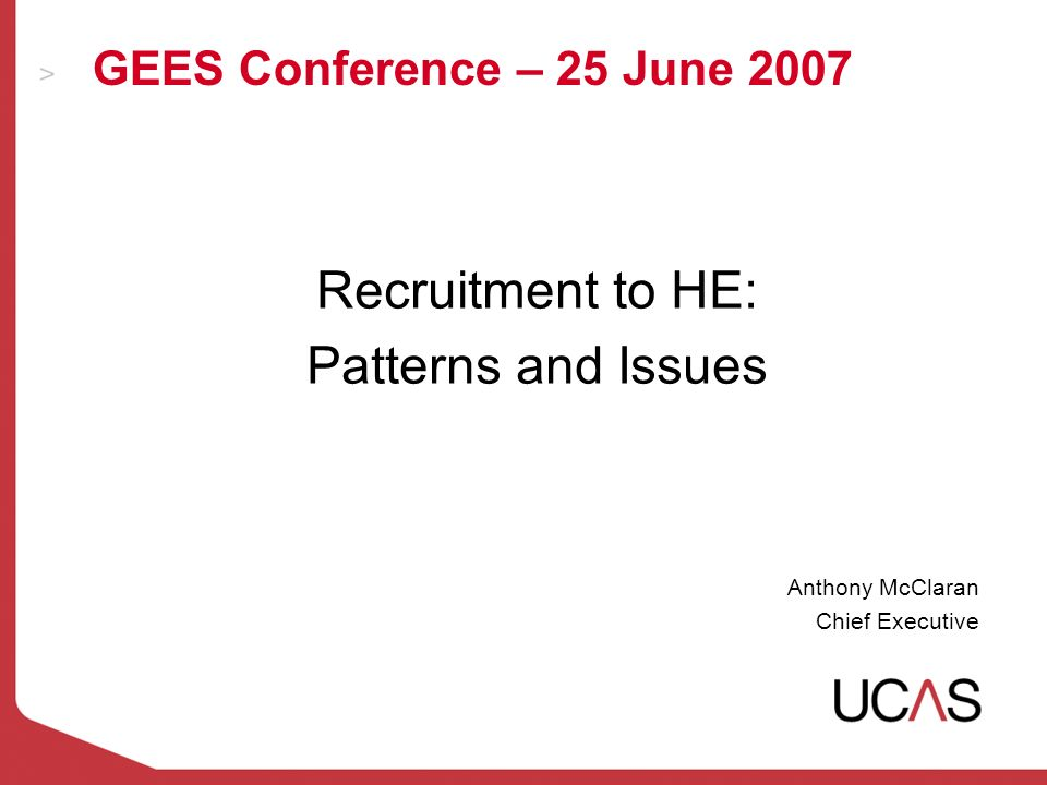 GEES Conference – 25 June 2007 Recruitment to HE: Patterns and Issues Anthony McClaran Chief Executive
