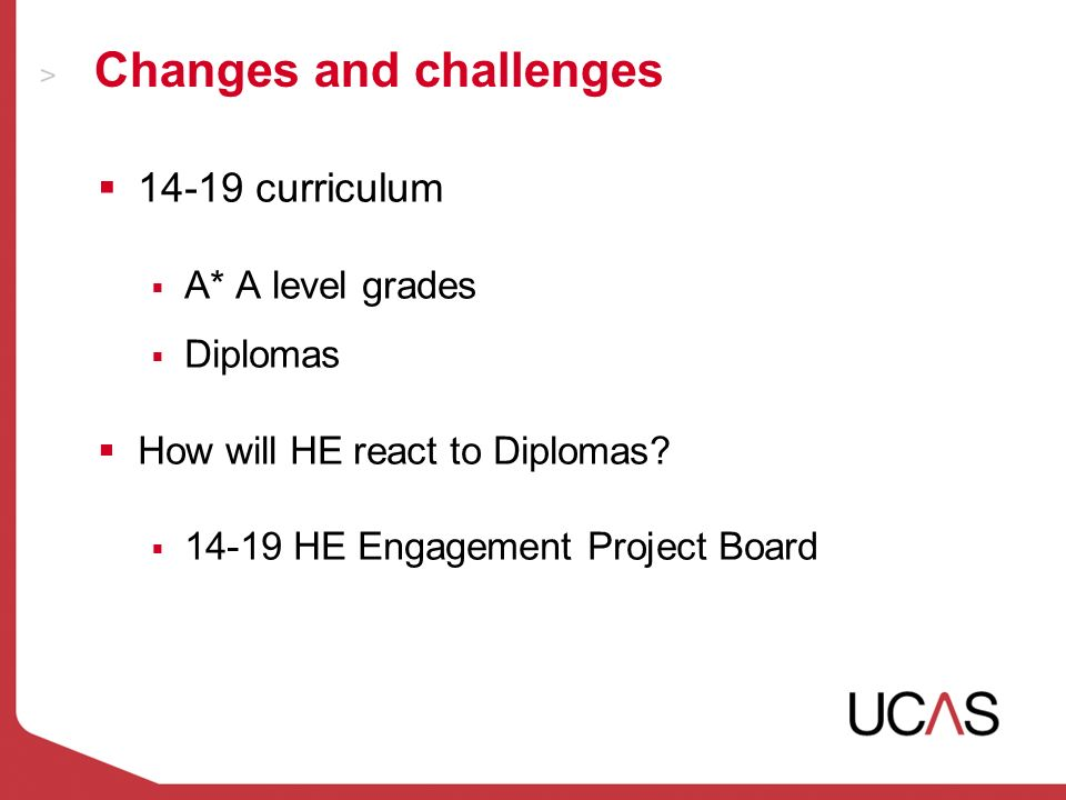 Changes and challenges 14-19 curriculum A* A level grades Diplomas How will HE react to Diplomas.
