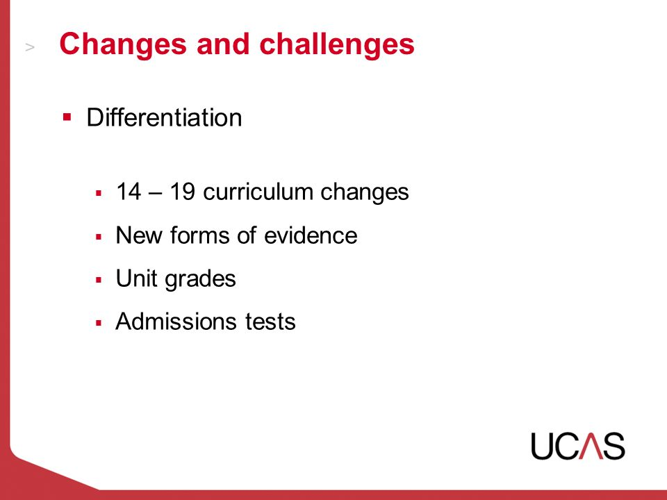 Changes and challenges Differentiation 14 – 19 curriculum changes New forms of evidence Unit grades Admissions tests