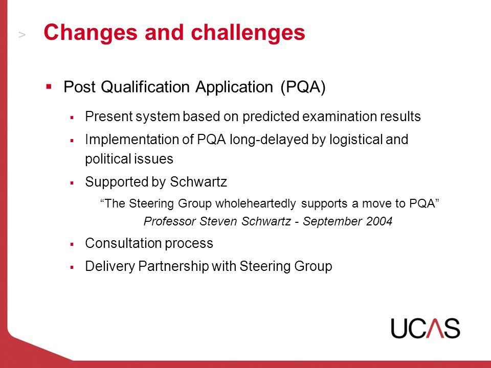 Changes and challenges Post Qualification Application (PQA) Present system based on predicted examination results Implementation of PQA long-delayed by logistical and political issues Supported by Schwartz The Steering Group wholeheartedly supports a move to PQA Professor Steven Schwartz - September 2004 Consultation process Delivery Partnership with Steering Group