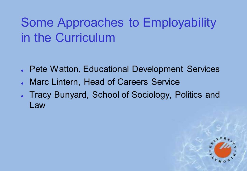 Some Approaches to Employability in the Curriculum l Pete Watton, Educational Development Services l Marc Lintern, Head of Careers Service l Tracy Bunyard, School of Sociology, Politics and Law