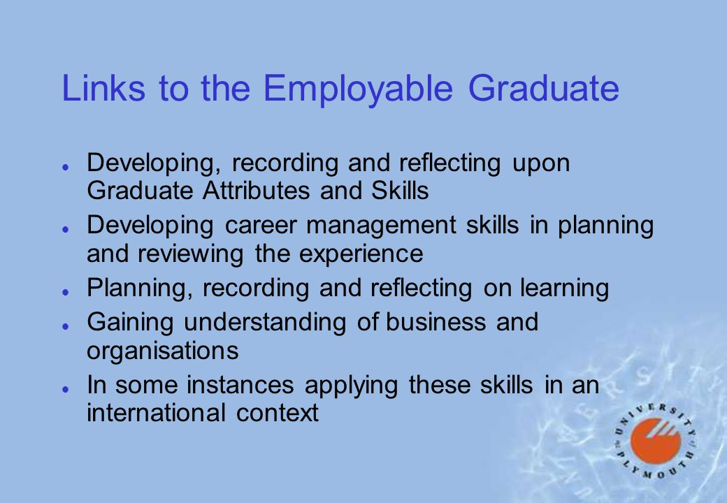 Links to the Employable Graduate l Developing, recording and reflecting upon Graduate Attributes and Skills l Developing career management skills in planning and reviewing the experience l Planning, recording and reflecting on learning l Gaining understanding of business and organisations l In some instances applying these skills in an international context