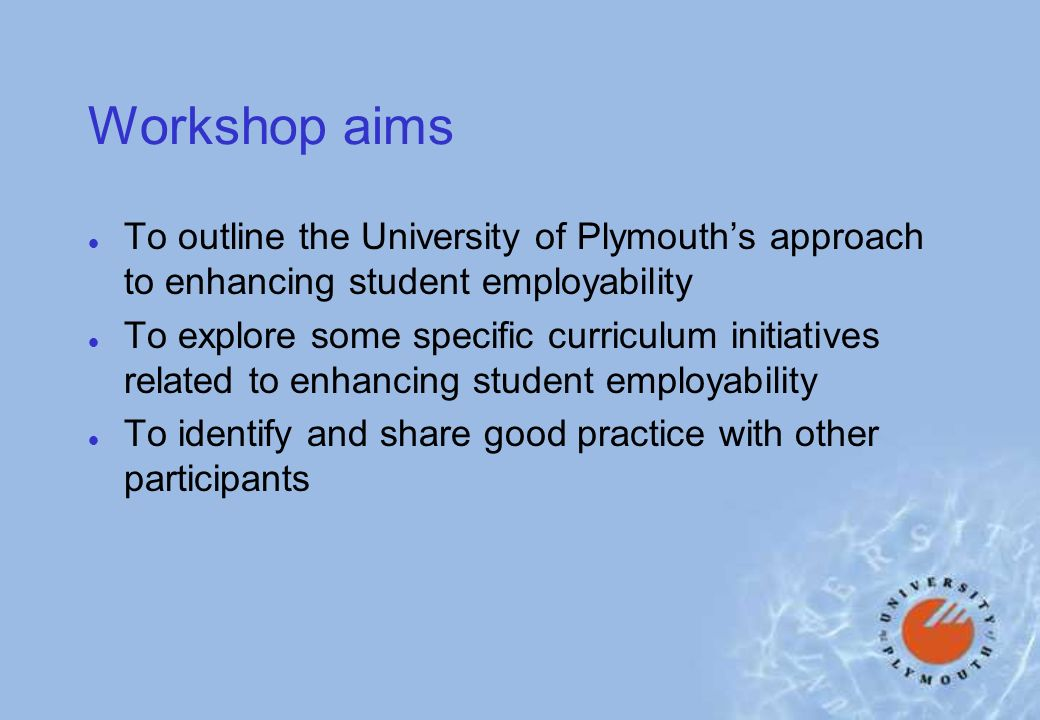 Workshop aims l To outline the University of Plymouths approach to enhancing student employability l To explore some specific curriculum initiatives related to enhancing student employability l To identify and share good practice with other participants