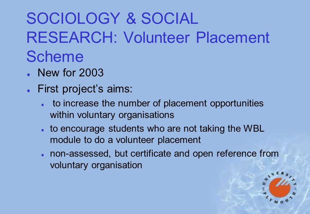 SOCIOLOGY & SOCIAL RESEARCH: Volunteer Placement Scheme l New for 2003 l First projects aims: l to increase the number of placement opportunities within voluntary organisations l to encourage students who are not taking the WBL module to do a volunteer placement l non-assessed, but certificate and open reference from voluntary organisation