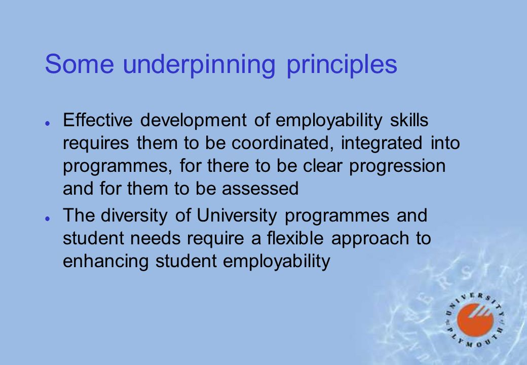 Some underpinning principles l Effective development of employability skills requires them to be coordinated, integrated into programmes, for there to be clear progression and for them to be assessed l The diversity of University programmes and student needs require a flexible approach to enhancing student employability