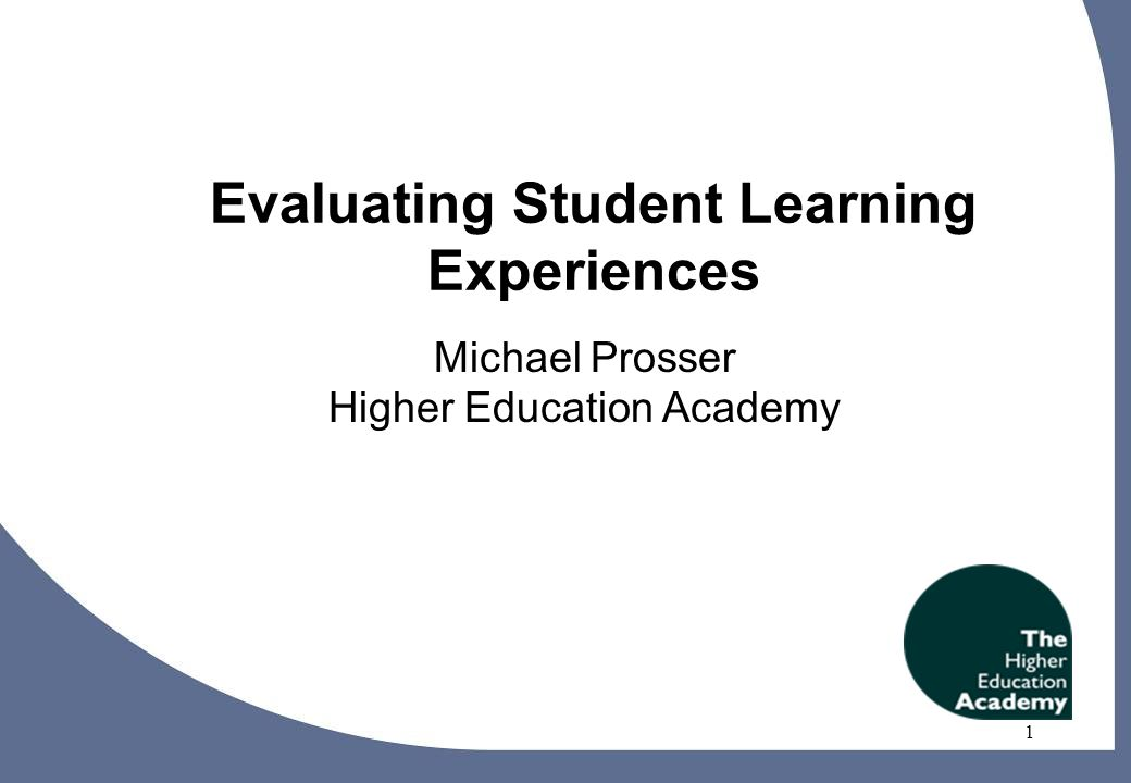 1 Evaluating Student Learning Experiences Michael Prosser Higher Education Academy 1