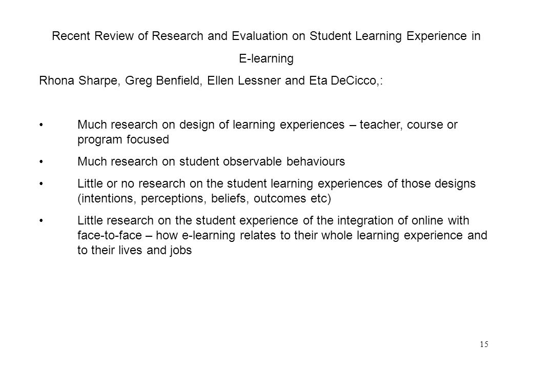 15 Recent Review of Research and Evaluation on Student Learning Experience in E-learning Rhona Sharpe, Greg Benfield, Ellen Lessner and Eta DeCicco,: Much research on design of learning experiences – teacher, course or program focused Much research on student observable behaviours Little or no research on the student learning experiences of those designs (intentions, perceptions, beliefs, outcomes etc) Little research on the student experience of the integration of online with face-to-face – how e-learning relates to their whole learning experience and to their lives and jobs