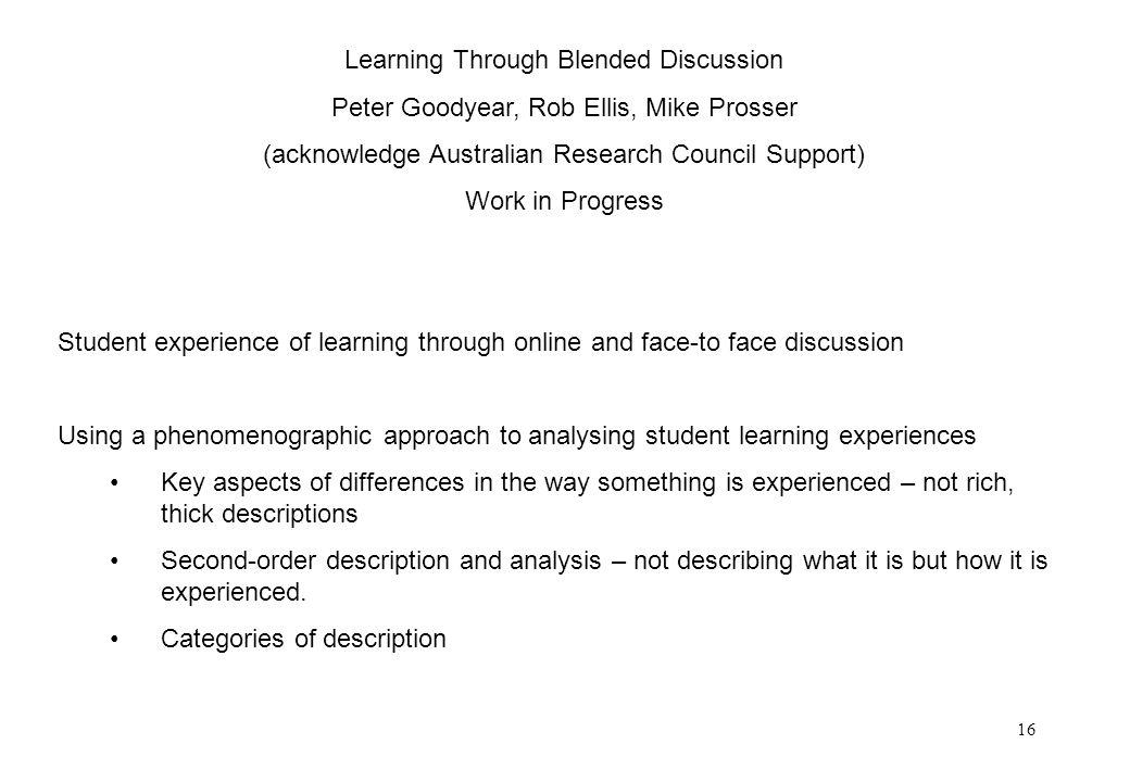 16 Learning Through Blended Discussion Peter Goodyear, Rob Ellis, Mike Prosser (acknowledge Australian Research Council Support) Work in Progress Student experience of learning through online and face-to face discussion Using a phenomenographic approach to analysing student learning experiences Key aspects of differences in the way something is experienced – not rich, thick descriptions Second-order description and analysis – not describing what it is but how it is experienced.
