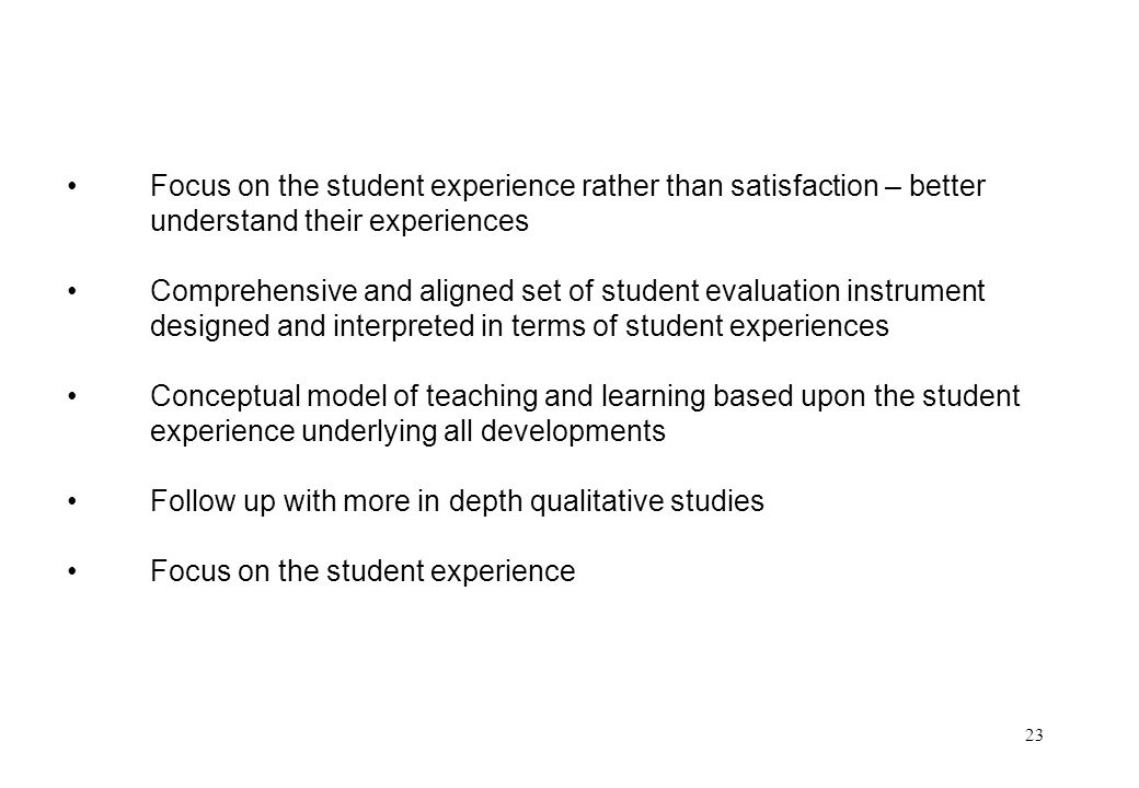 23 Focus on the student experience rather than satisfaction – better understand their experiences Comprehensive and aligned set of student evaluation instrument designed and interpreted in terms of student experiences Conceptual model of teaching and learning based upon the student experience underlying all developments Follow up with more in depth qualitative studies Focus on the student experience
