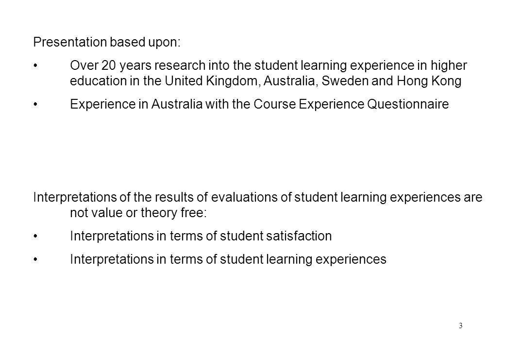 3 Presentation based upon: Over 20 years research into the student learning experience in higher education in the United Kingdom, Australia, Sweden and Hong Kong Experience in Australia with the Course Experience Questionnaire Interpretations of the results of evaluations of student learning experiences are not value or theory free: Interpretations in terms of student satisfaction Interpretations in terms of student learning experiences