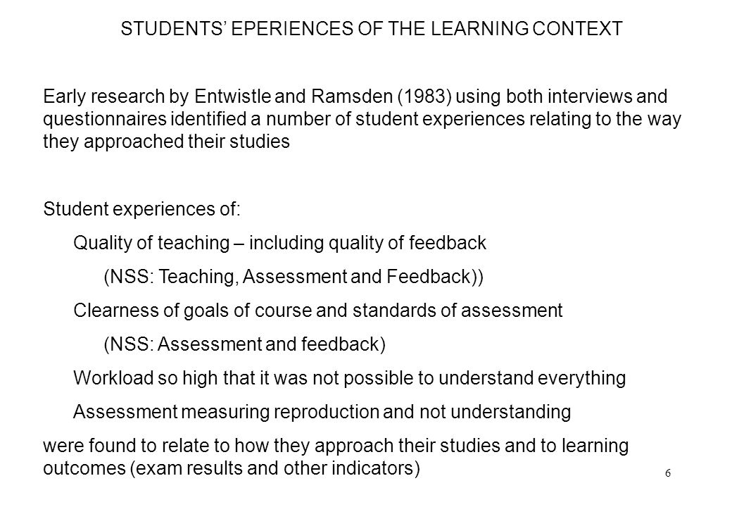 6 STUDENTS EPERIENCES OF THE LEARNING CONTEXT Early research by Entwistle and Ramsden (1983) using both interviews and questionnaires identified a number of student experiences relating to the way they approached their studies Student experiences of: Quality of teaching – including quality of feedback (NSS: Teaching, Assessment and Feedback)) Clearness of goals of course and standards of assessment (NSS: Assessment and feedback) Workload so high that it was not possible to understand everything Assessment measuring reproduction and not understanding were found to relate to how they approach their studies and to learning outcomes (exam results and other indicators)
